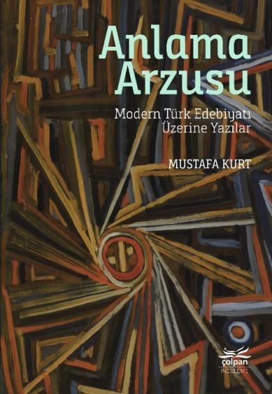 Anlama Arzusu - Modern Türk Edebiyatı Üzerine Yazılar